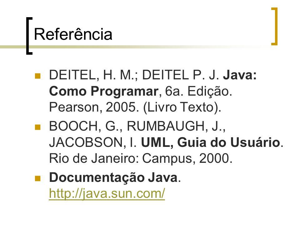 Referência DEITEL, H. M.; DEITEL P. J. Java: Como Programar, 6a. Edição. Pearson, 2005. (Livro Texto).