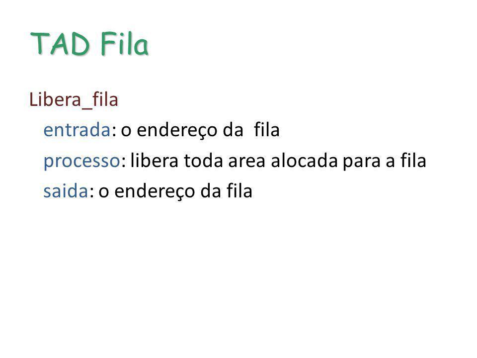 TAD Fila Libera_fila entrada: o endereço da fila processo: libera toda area alocada para a fila saida: o endereço da fila