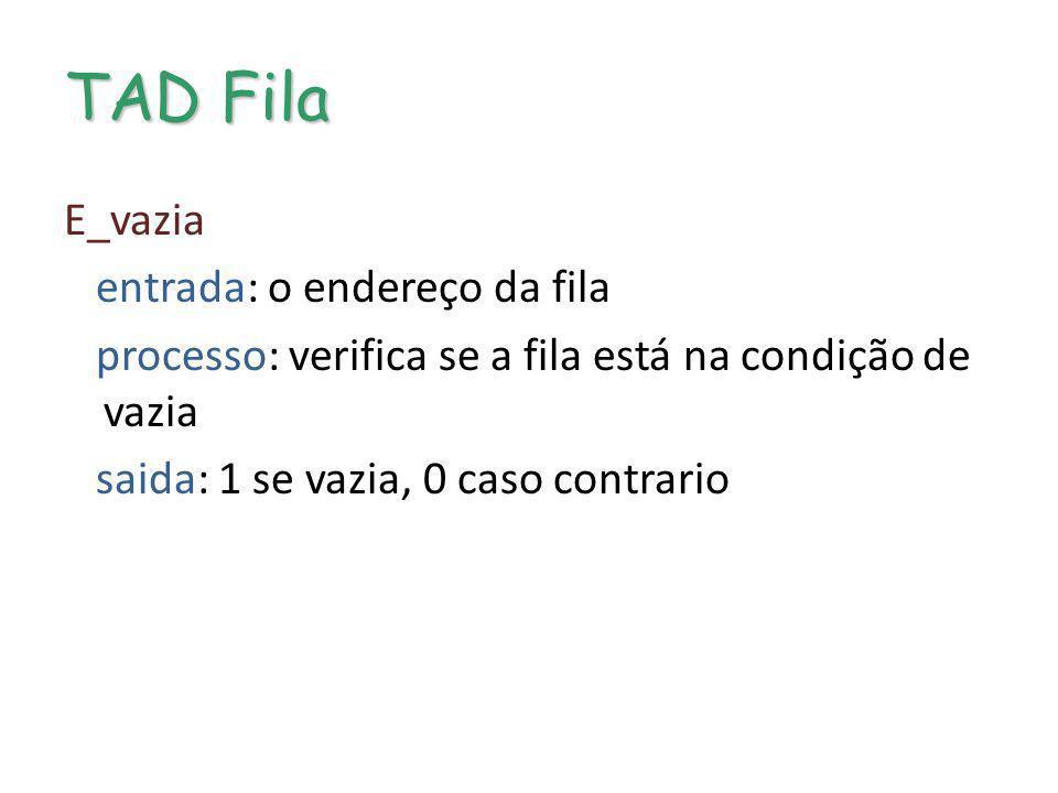 TAD Fila E_vazia entrada: o endereço da fila processo: verifica se a fila está na condição de vazia saida: 1 se vazia, 0 caso contrario