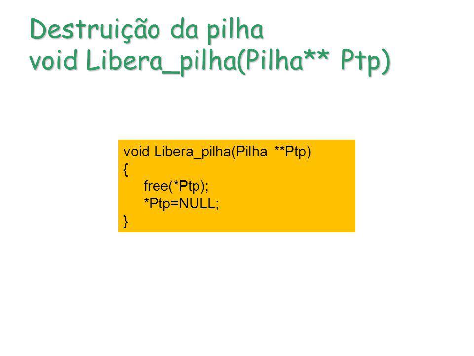 Destruição da pilha void Libera_pilha(Pilha** Ptp)