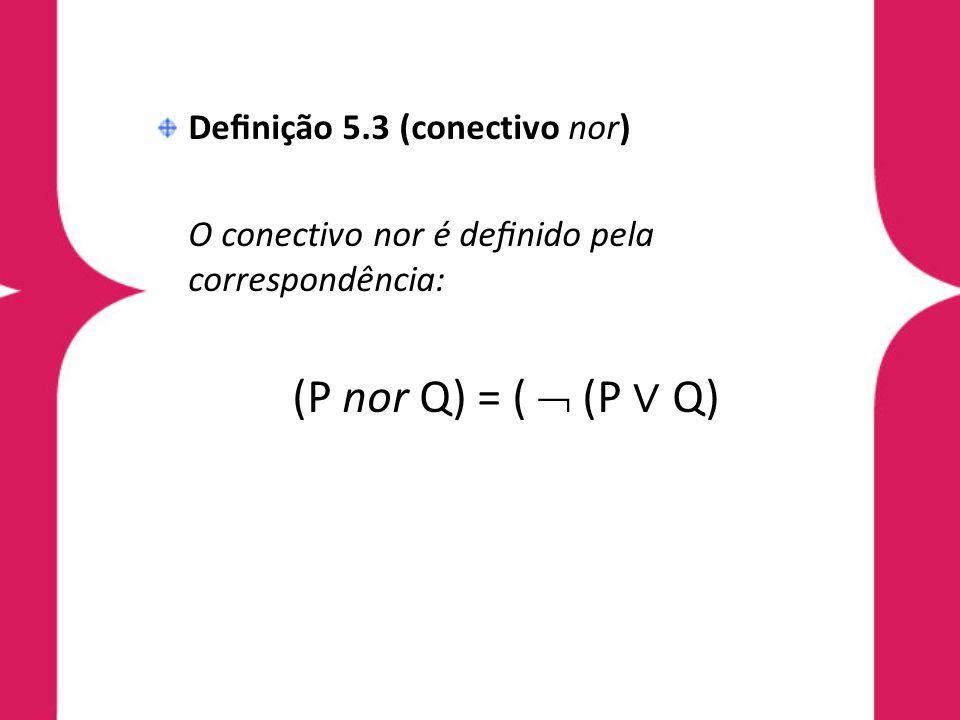 (P nor Q) = (  (P ∨ Q) Definição 5.3 (conectivo nor)