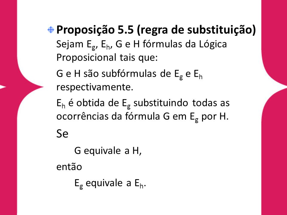 Proposição 5.5 (regra de substituição) Sejam Eg, Eh, G e H fórmulas da Lógica Proposicional tais que: