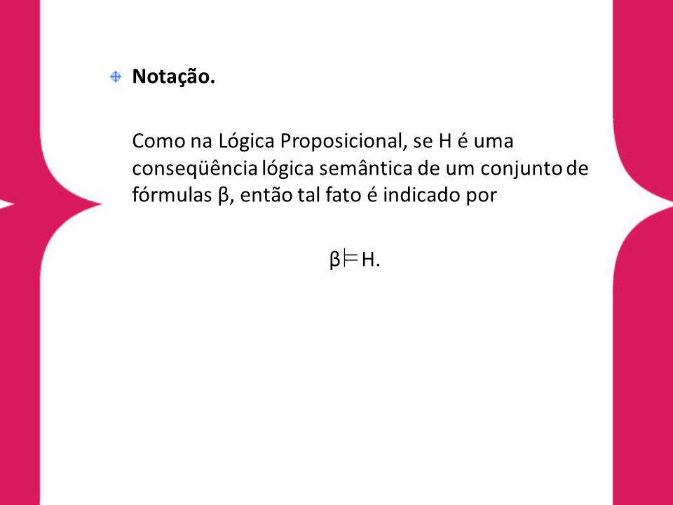 Notação. Como na Lógica Proposicional, se H é uma conseqüência lógica semântica de um conjunto de fórmulas β, então tal fato é indicado por.