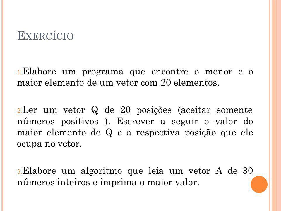 Exercício Elabore um programa que encontre o menor e o maior elemento de um vetor com 20 elementos.