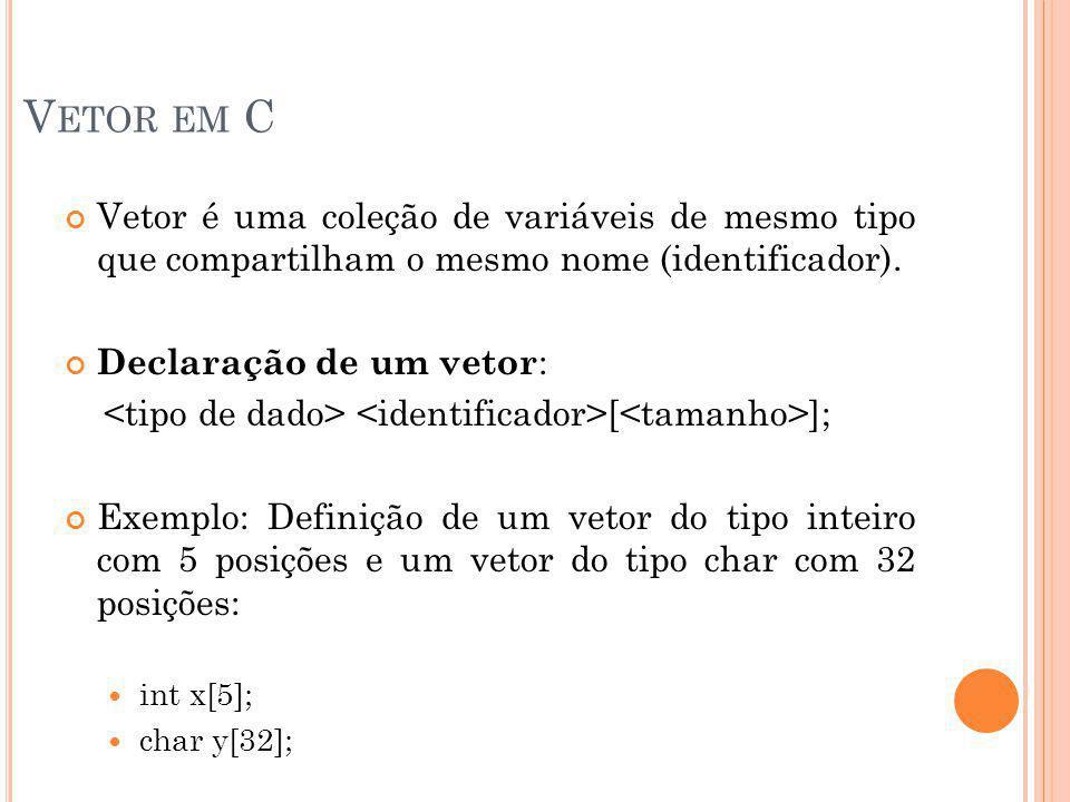 Vetor em C Vetor é uma coleção de variáveis de mesmo tipo que compartilham o mesmo nome (identificador).