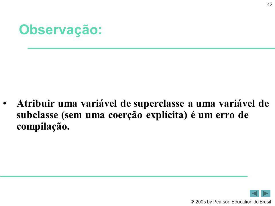 Observação: Atribuir uma variável de superclasse a uma variável de subclasse (sem uma coerção explícita) é um erro de compilação.