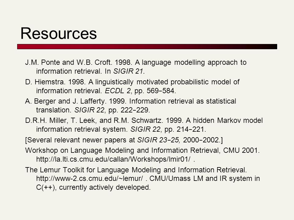 Resources J.M. Ponte and W.B. Croft. 1998. A language modelling approach to information retrieval. In SIGIR 21.