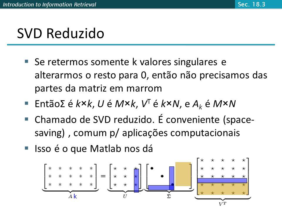 Sec. 18.3 SVD Reduzido. Se retermos somente k valores singulares e alterarmos o resto para 0, então não precisamos das partes da matriz em marrom.