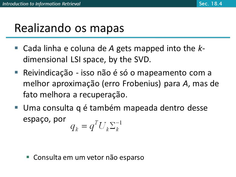 Sec. 18.4 Realizando os mapas. Cada linha e coluna de A gets mapped into the k-dimensional LSI space, by the SVD.