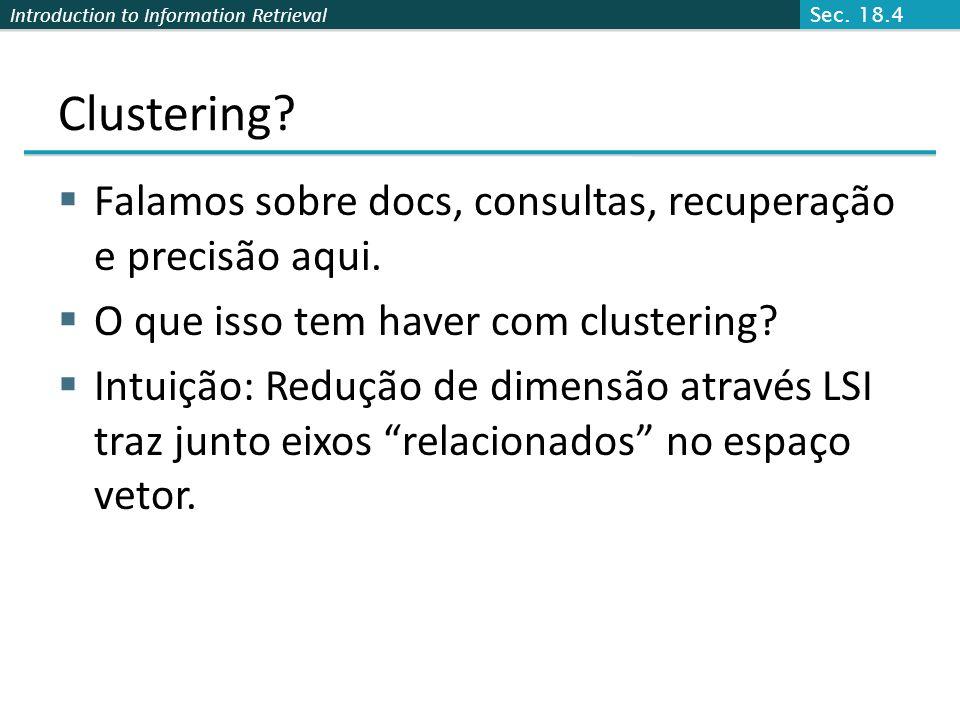 Sec. 18.4 Clustering Falamos sobre docs, consultas, recuperação e precisão aqui. O que isso tem haver com clustering