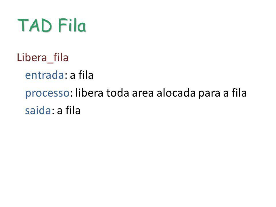 TAD Fila Libera_fila entrada: a fila processo: libera toda area alocada para a fila saida: a fila