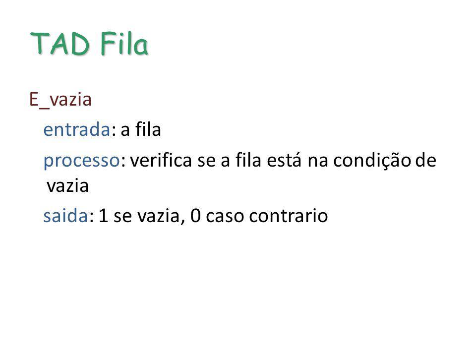TAD Fila E_vazia entrada: a fila processo: verifica se a fila está na condição de vazia saida: 1 se vazia, 0 caso contrario