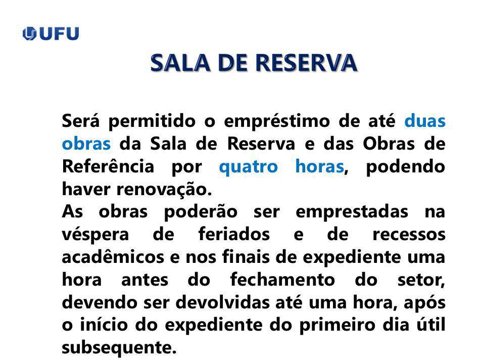 Será permitido o empréstimo de até duas obras da Sala de Reserva e das Obras de Referência por quatro horas, podendo haver renovação.
