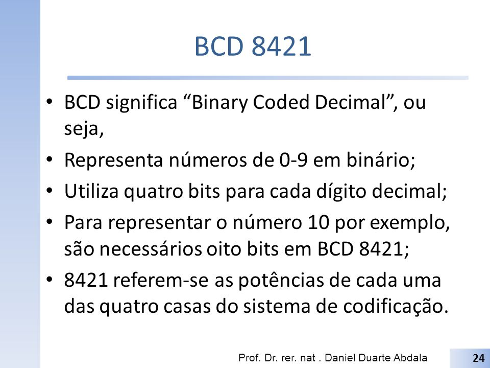 BCD 8421 BCD significa Binary Coded Decimal , ou seja,