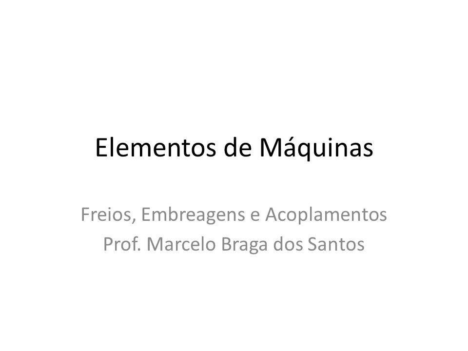 Freios, Embreagens e Acoplamentos Prof. Marcelo Braga dos Santos