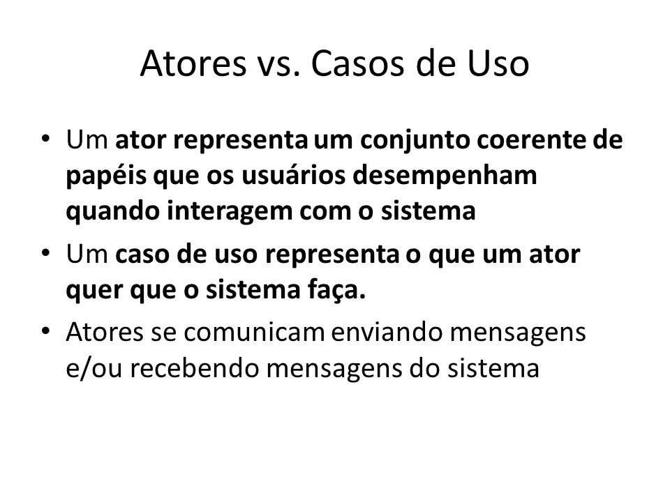 Atores vs. Casos de Uso Um ator representa um conjunto coerente de papéis que os usuários desempenham quando interagem com o sistema.