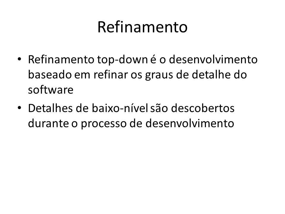 Refinamento Refinamento top-down é o desenvolvimento baseado em refinar os graus de detalhe do software.