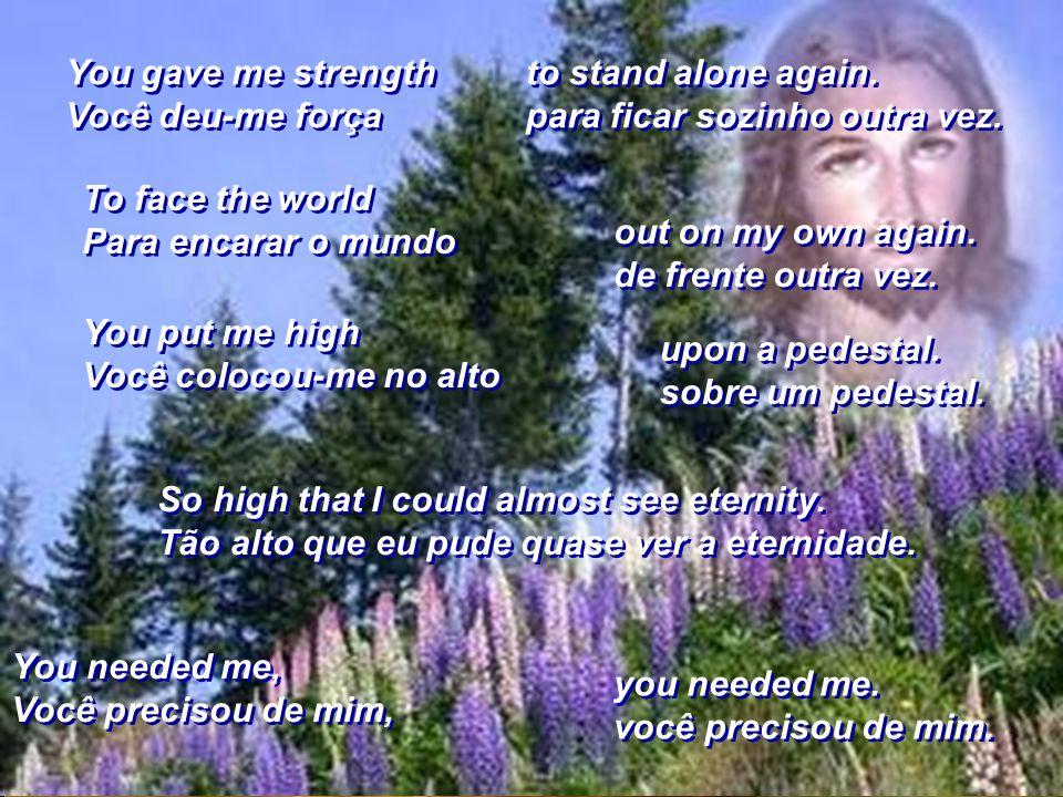 You gave me strength Você deu-me força. to stand alone again. para ficar sozinho outra vez. To face the world.