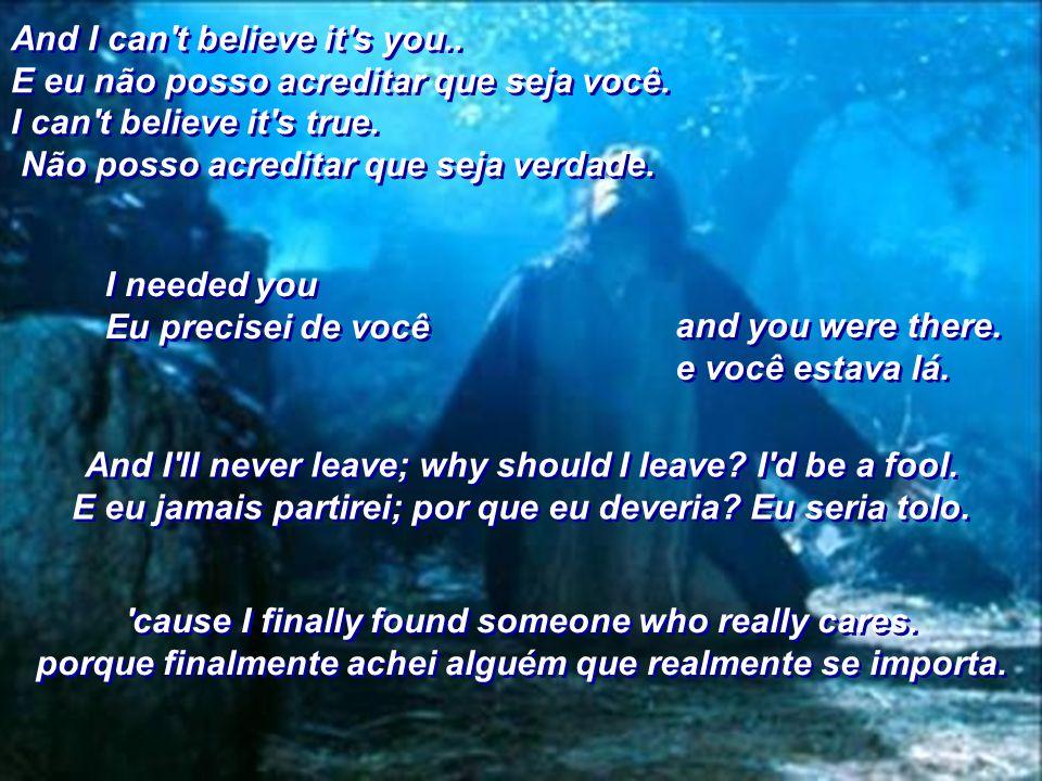 And I can t believe it s you.. E eu não posso acreditar que seja você.