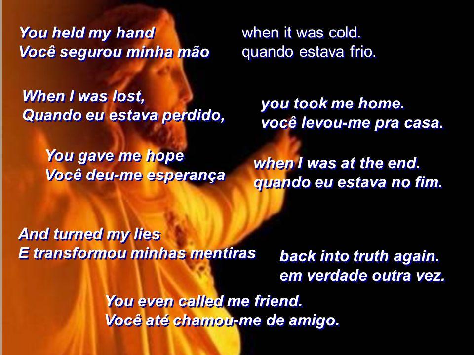 You held my hand Você segurou minha mão. when it was cold. quando estava frio. When I was lost, Quando eu estava perdido,