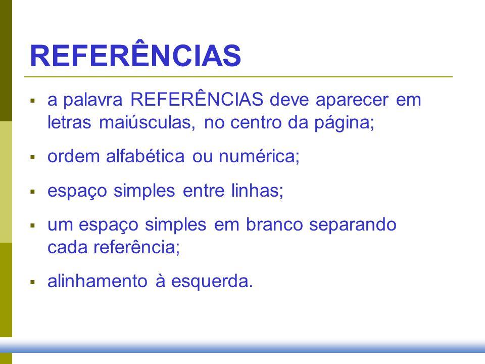 REFERÊNCIAS a palavra REFERÊNCIAS deve aparecer em letras maiúsculas, no centro da página; ordem alfabética ou numérica;