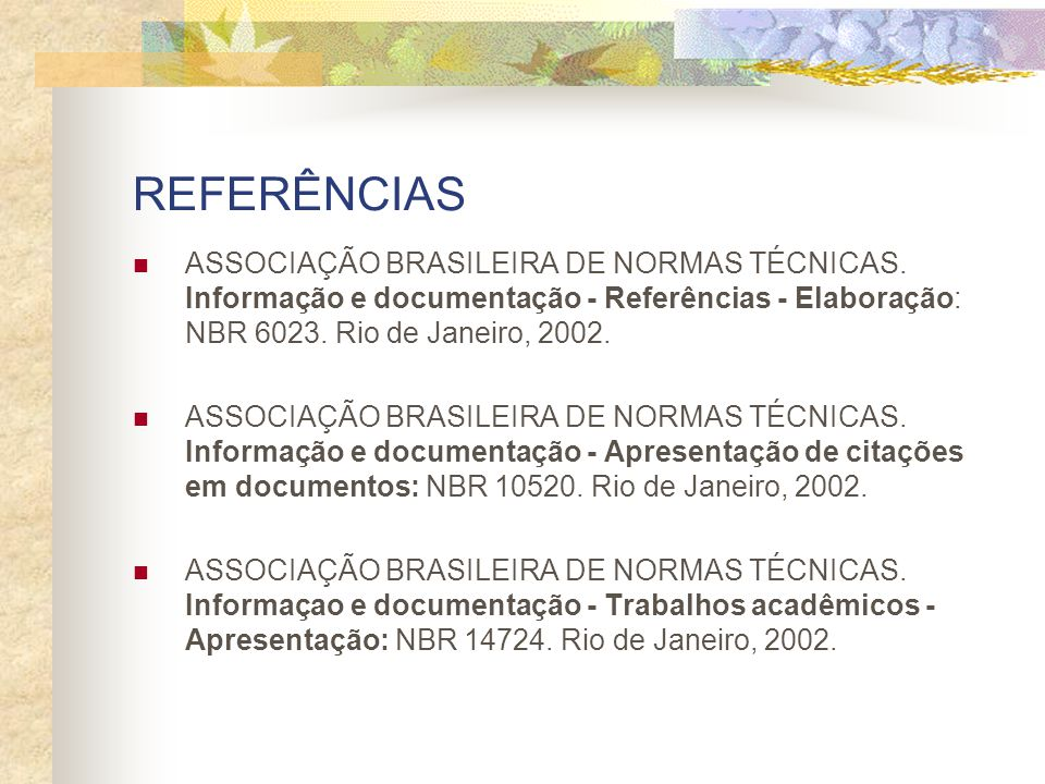 REFERÊNCIAS ASSOCIAÇÃO BRASILEIRA DE NORMAS TÉCNICAS. Informação e documentação - Referências - Elaboração: NBR 6023. Rio de Janeiro, 2002.