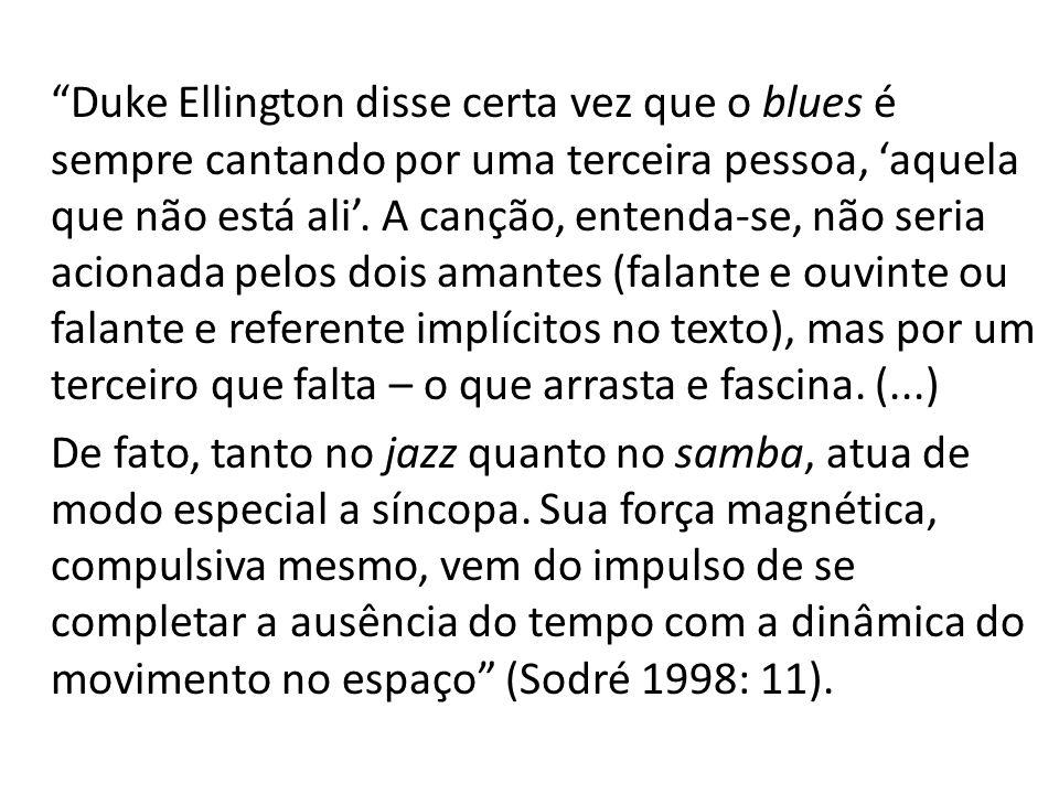 Duke Ellington disse certa vez que o blues é sempre cantando por uma terceira pessoa, 'aquela que não está ali'.