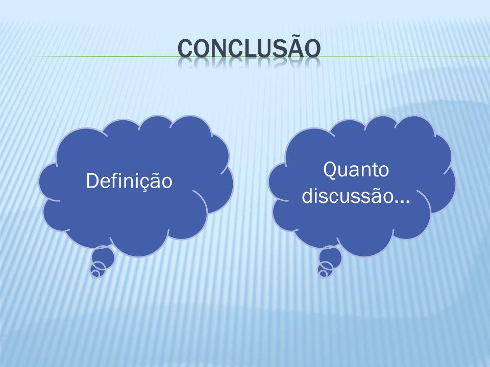 Conclusão Quanto discussão... Definição