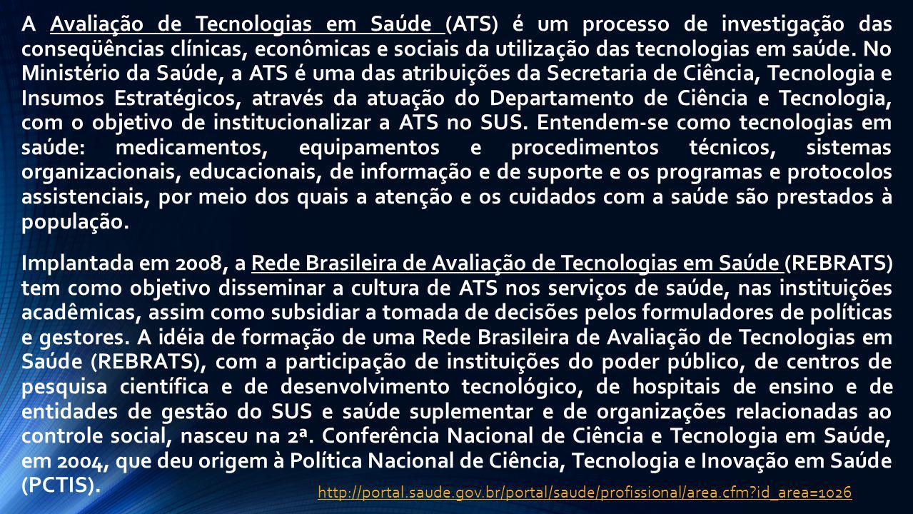 A Avaliação de Tecnologias em Saúde (ATS) é um processo de investigação das conseqüências clínicas, econômicas e sociais da utilização das tecnologias em saúde. No Ministério da Saúde, a ATS é uma das atribuições da Secretaria de Ciência, Tecnologia e Insumos Estratégicos, através da atuação do Departamento de Ciência e Tecnologia, com o objetivo de institucionalizar a ATS no SUS. Entendem-se como tecnologias em saúde: medicamentos, equipamentos e procedimentos técnicos, sistemas organizacionais, educacionais, de informação e de suporte e os programas e protocolos assistenciais, por meio dos quais a atenção e os cuidados com a saúde são prestados à população. Implantada em 2008, a Rede Brasileira de Avaliação de Tecnologias em Saúde (REBRATS) tem como objetivo disseminar a cultura de ATS nos serviços de saúde, nas instituições acadêmicas, assim como subsidiar a tomada de decisões pelos formuladores de políticas e gestores. A idéia de formação de uma Rede Brasileira de Avaliação de Tecnologias em Saúde (REBRATS), com a participação de instituições do poder público, de centros de pesquisa científica e de desenvolvimento tecnológico, de hospitais de ensino e de entidades de gestão do SUS e saúde suplementar e de organizações relacionadas ao controle social, nasceu na 2ª. Conferência Nacional de Ciência e Tecnologia em Saúde, em 2004, que deu origem à Política Nacional de Ciência, Tecnologia e Inovação em Saúde (PCTIS).