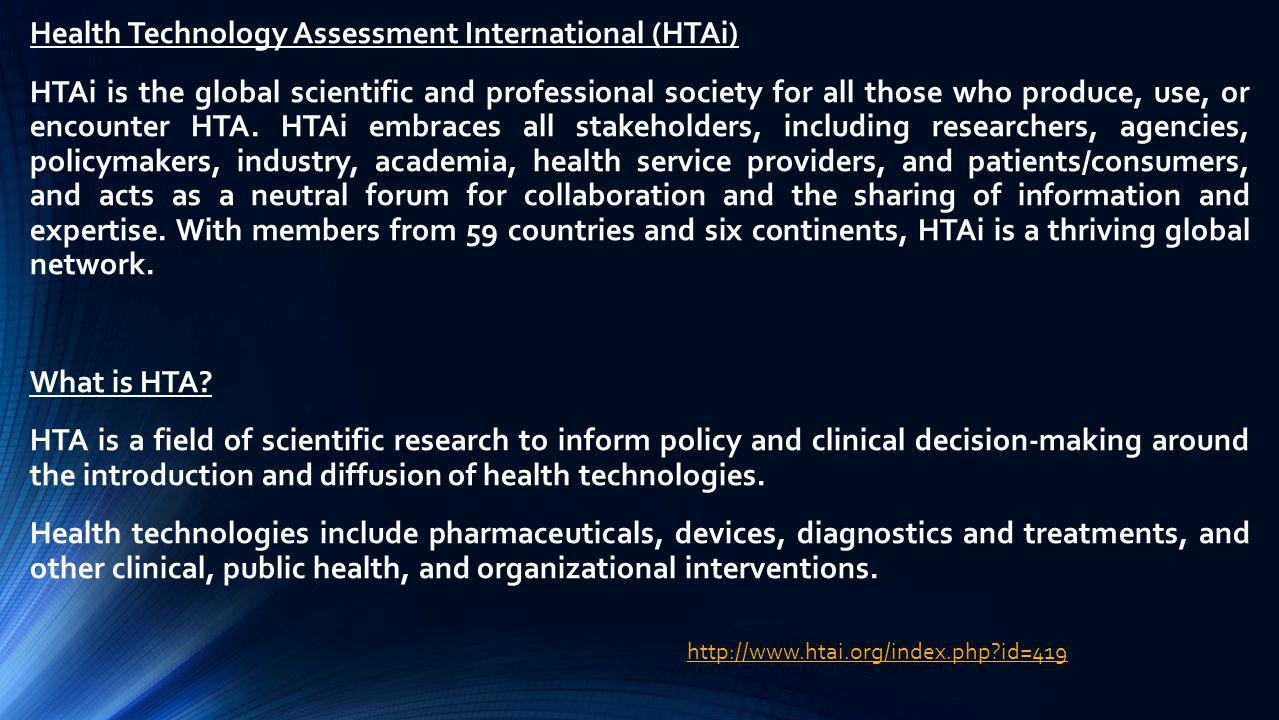 Health Technology Assessment International (HTAi) HTAi is the global scientific and professional society for all those who produce, use, or encounter HTA. HTAi embraces all stakeholders, including researchers, agencies, policymakers, industry, academia, health service providers, and patients/consumers, and acts as a neutral forum for collaboration and the sharing of information and expertise. With members from 59 countries and six continents, HTAi is a thriving global network. What is HTA HTA is a field of scientific research to inform policy and clinical decision-making around the introduction and diffusion of health technologies. Health technologies include pharmaceuticals, devices, diagnostics and treatments, and other clinical, public health, and organizational interventions.