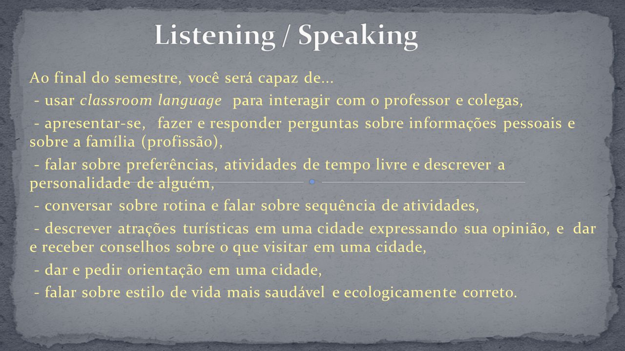 Listening / Speaking Ao final do semestre, você será capaz de...