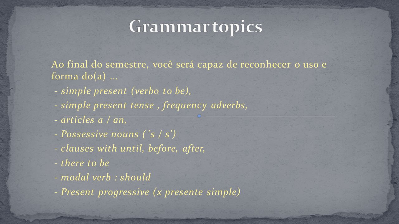 Grammar topics Ao final do semestre, você será capaz de reconhecer o uso e forma do(a) ... - simple present (verbo to be),