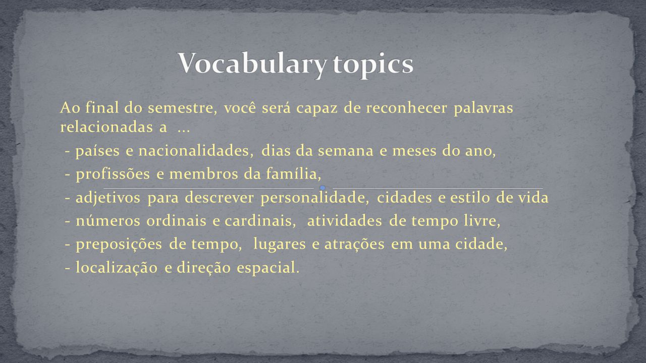Vocabulary topics Ao final do semestre, você será capaz de reconhecer palavras relacionadas a ...