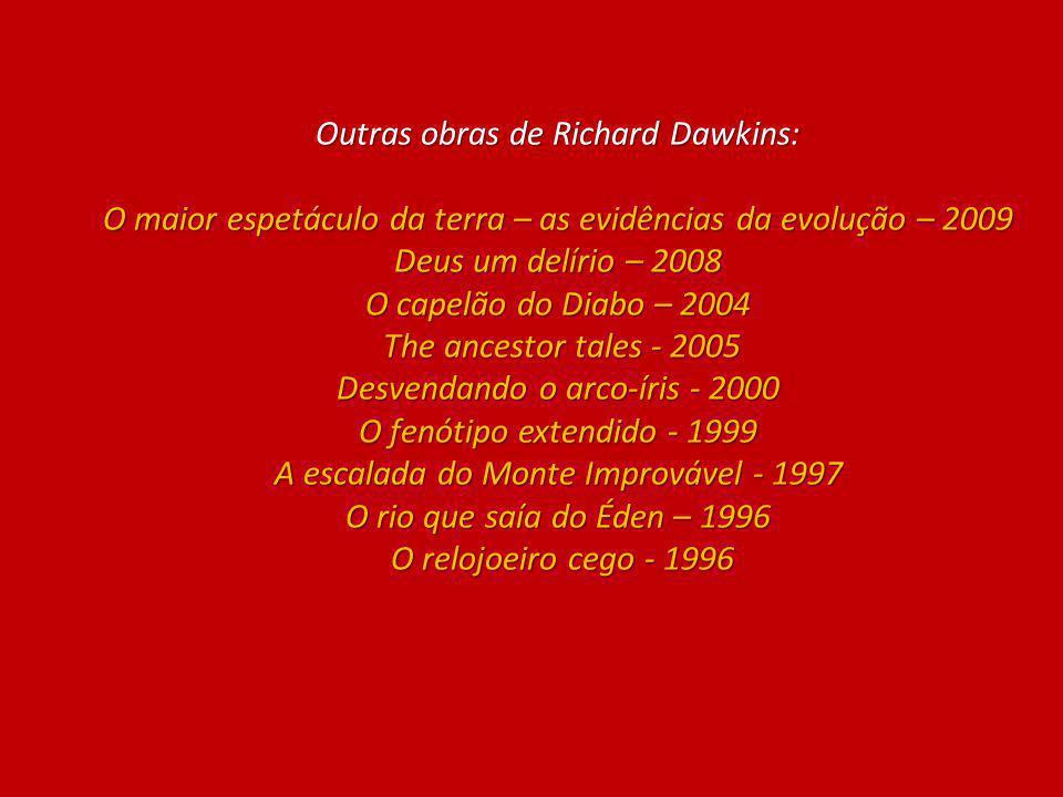 Outras obras de Richard Dawkins: O maior espetáculo da terra – as evidências da evolução – 2009 Deus um delírio – 2008 O capelão do Diabo – 2004 The ancestor tales - 2005 Desvendando o arco-íris - 2000 O fenótipo extendido - 1999 A escalada do Monte Improvável - 1997 O rio que saía do Éden – 1996 O relojoeiro cego - 1996