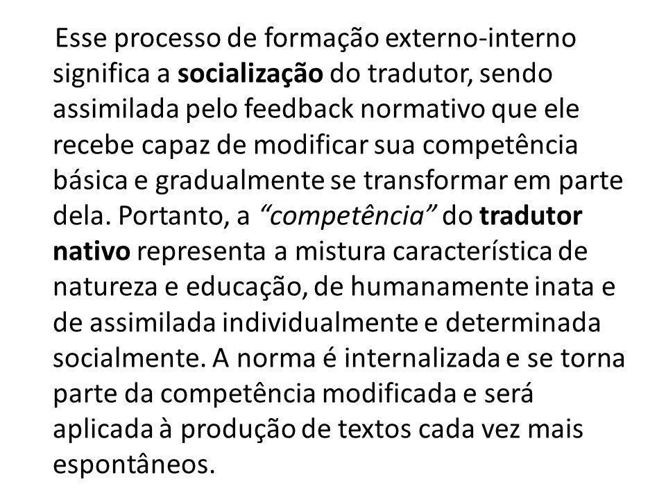 Esse processo de formação externo-interno significa a socialização do tradutor, sendo assimilada pelo feedback normativo que ele recebe capaz de modificar sua competência básica e gradualmente se transformar em parte dela.
