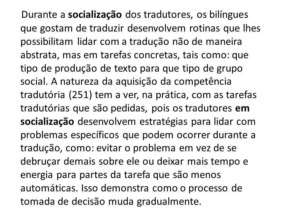 Durante a socialização dos tradutores, os bilíngues que gostam de traduzir desenvolvem rotinas que lhes possibilitam lidar com a tradução não de maneira abstrata, mas em tarefas concretas, tais como: que tipo de produção de texto para que tipo de grupo social.