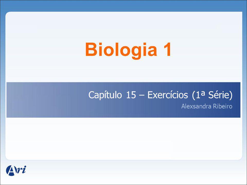 Biologia 1 Capítulo 15 – Exercícios (1ª Série) Alexsandra Ribeiro 1