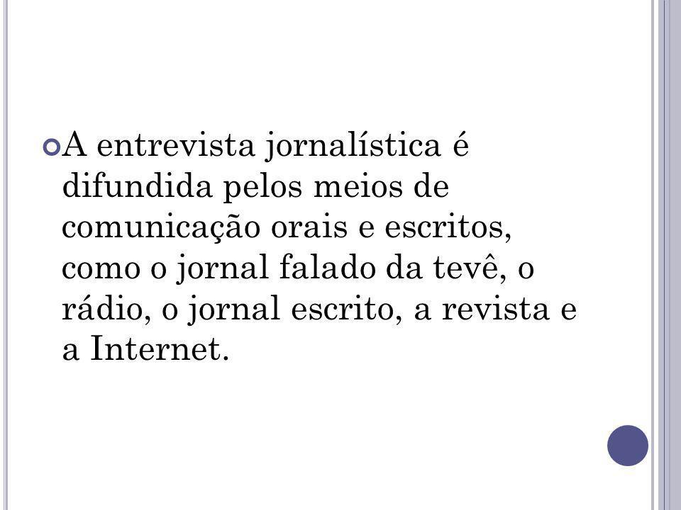 A entrevista jornalística é difundida pelos meios de comunicação orais e escritos, como o jornal falado da tevê, o rádio, o jornal escrito, a revista e a Internet.
