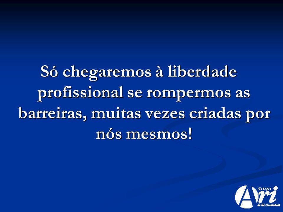 Só chegaremos à liberdade profissional se rompermos as barreiras, muitas vezes criadas por nós mesmos!