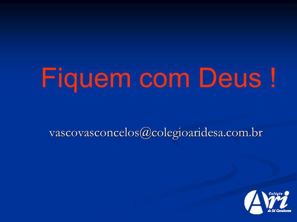 Fiquem com Deus ! vascovasconcelos@colegioaridesa.com.br