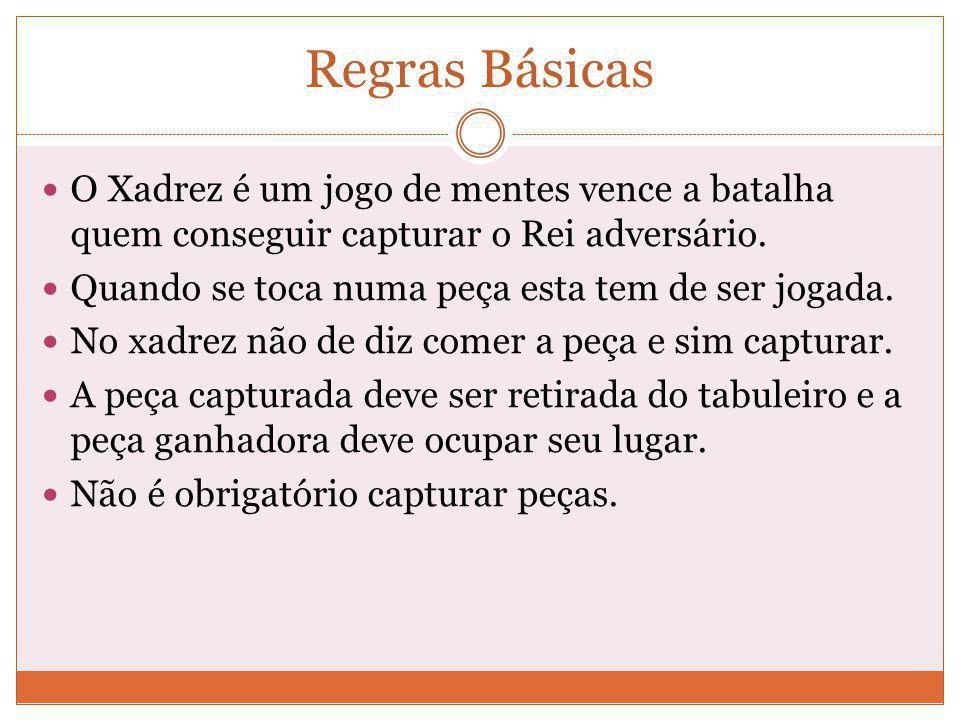 Regras Básicas O Xadrez é um jogo de mentes vence a batalha quem conseguir capturar o Rei adversário.