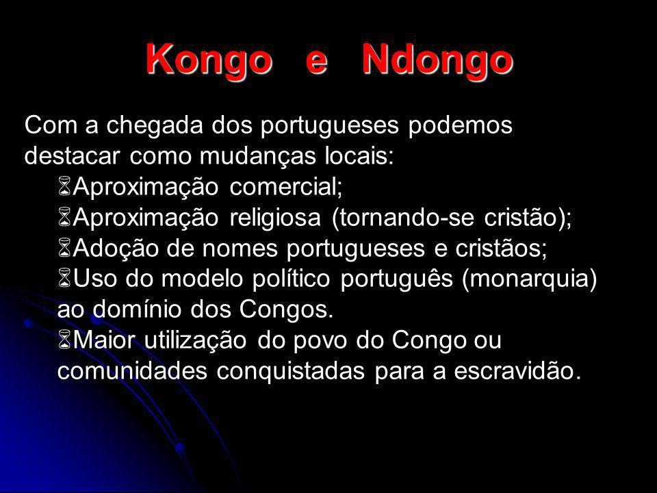 Kongo e Ndongo Com a chegada dos portugueses podemos destacar como mudanças locais: Aproximação comercial;