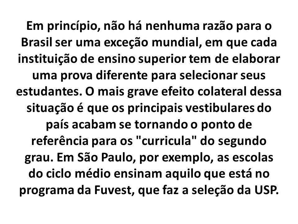 Em princípio, não há nenhuma razão para o Brasil ser uma exceção mundial, em que cada instituição de ensino superior tem de elaborar uma prova diferente para selecionar seus estudantes.
