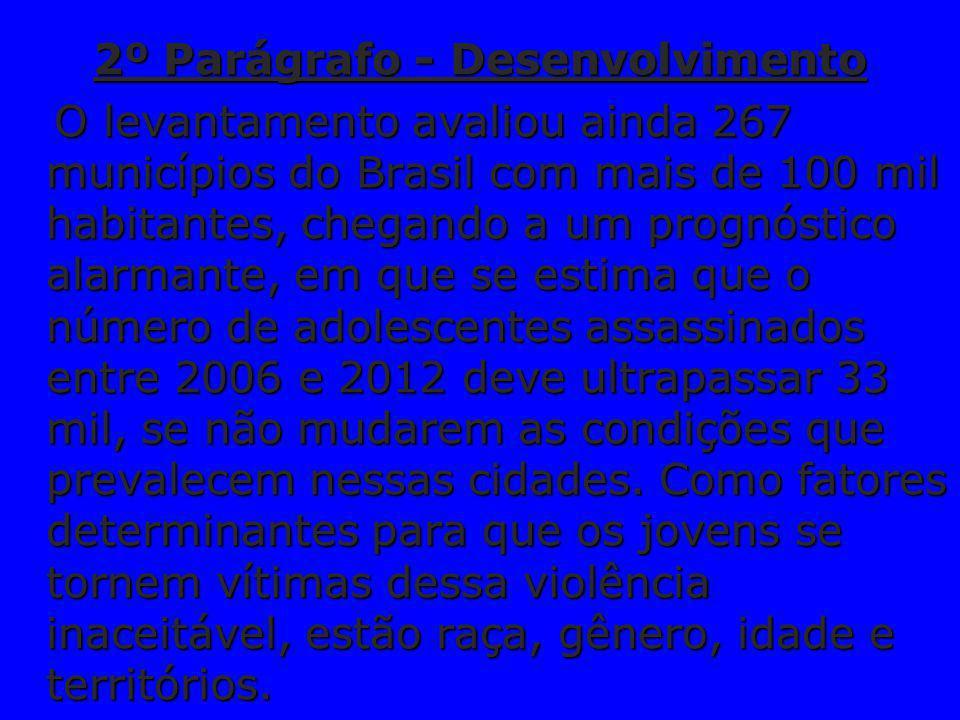 2º Parágrafo - Desenvolvimento O levantamento avaliou ainda 267 municípios do Brasil com mais de 100 mil habitantes, chegando a um prognóstico alarmante, em que se estima que o número de adolescentes assassinados entre 2006 e 2012 deve ultrapassar 33 mil, se não mudarem as condições que prevalecem nessas cidades.