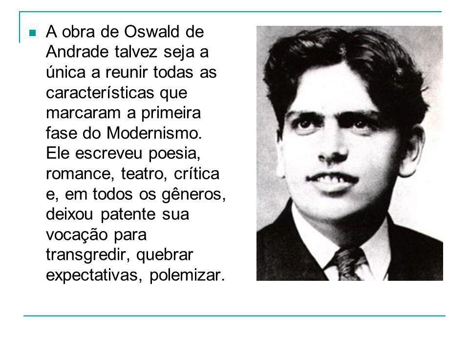 A obra de Oswald de Andrade talvez seja a única a reunir todas as características que marcaram a primeira fase do Modernismo.