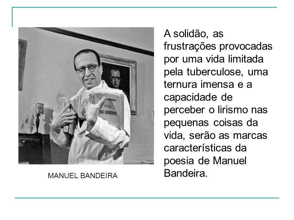 A solidão, as frustrações provocadas por uma vida limitada pela tuberculose, uma ternura imensa e a capacidade de perceber o lirismo nas pequenas coisas da vida, serão as marcas características da poesia de Manuel Bandeira.