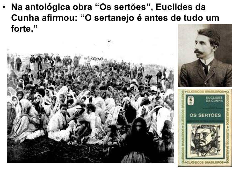 Na antológica obra Os sertões , Euclides da Cunha afirmou: O sertanejo é antes de tudo um forte.