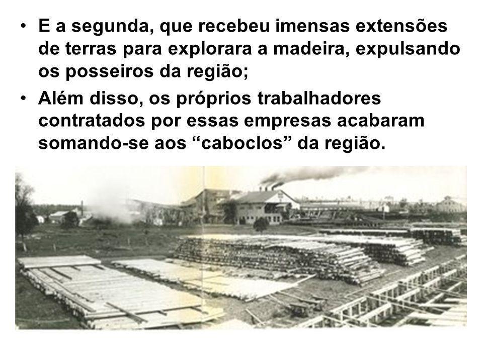 E a segunda, que recebeu imensas extensões de terras para explorara a madeira, expulsando os posseiros da região;