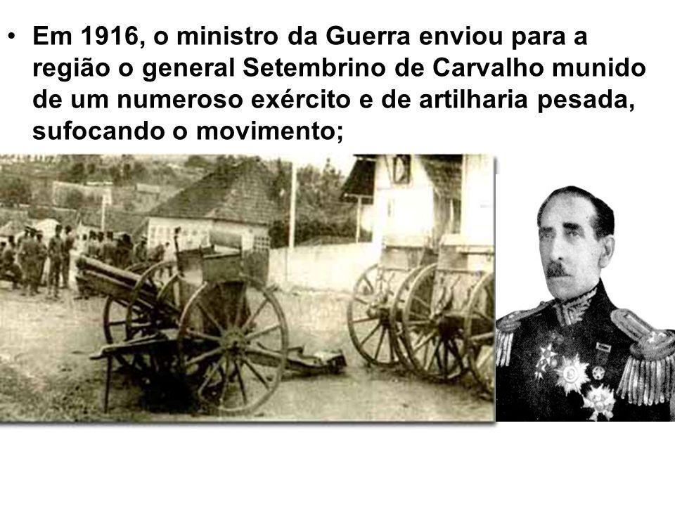 Em 1916, o ministro da Guerra enviou para a região o general Setembrino de Carvalho munido de um numeroso exército e de artilharia pesada, sufocando o movimento;