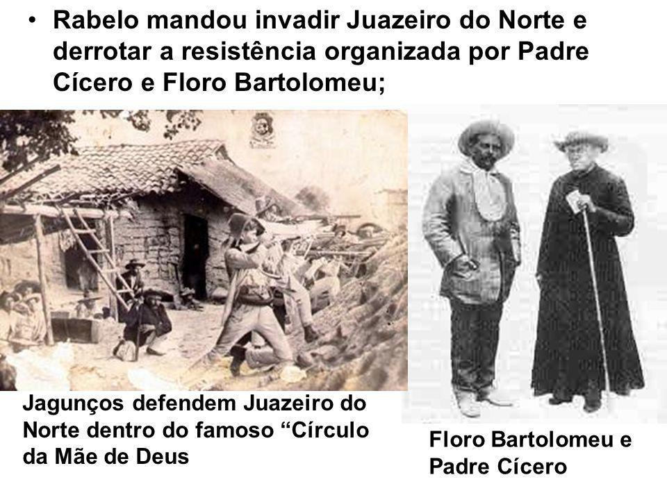 Rabelo mandou invadir Juazeiro do Norte e derrotar a resistência organizada por Padre Cícero e Floro Bartolomeu;